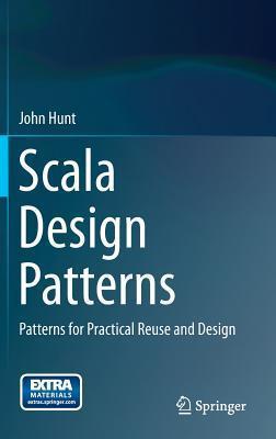 Scala Design Patterns: Patterns for Practical Reuse and Design  by  John Hunt