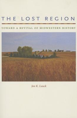 The Lost Region: Toward a Revival of Midwestern History  by  Jon K. Lauck