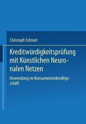 Kreditwurdigkeitsprufung Mit Kunstlichen Neuronalen Netzen: Anwendung Im Konsumentenkreditgeschaft Christoph Schnurr