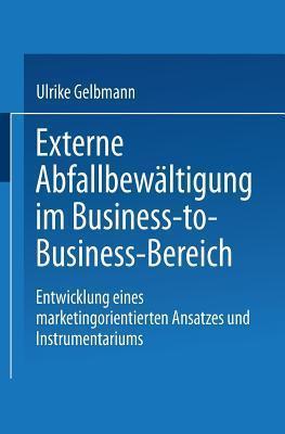 Externe Abfallbewaltigung Im Business-To-Business-Bereich: Entwicklung Eines Marketingorientierten Ansatzes Und Instrumentariums Ulrike Gelbmann