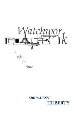 Watchwork: A Tale in Time Erica-Lynn Huberty