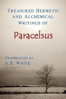 Treasured Hermetic and Alchemical Writings of Paracelsus Paracelsus