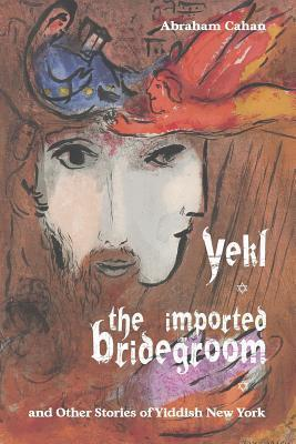 Yekl, the Imported Bridegroom, and Other Stories of Yiddish New York Abraham Cahan