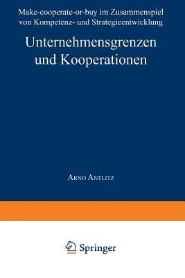 Unternehmensgrenzen Und Kooperationen: Make-Cooperate-Or-Buy Im Zusammenspiel Von Kompetenz- Und Strategieentwicklung Arno Antlitz