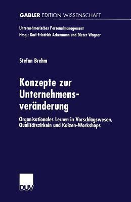 Konzepte Zur Unternehmensveranderung: Organisationales Lernen in Vorschlagswesen, Qualitatszirkeln Und Kaizen-Workshops Stefan Brehm