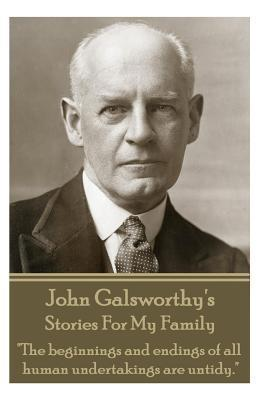 John Galsworthys Stories for My Family: The Beginnings and Endings of All Human Undertakings Are Untidy.  by  John Galsworthy