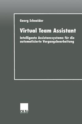 Virtual Team Assistant: Intelligente Assistenzsysteme Fur Die Automatisierte Vorgangsbearbeitung  by  Georg Schneider