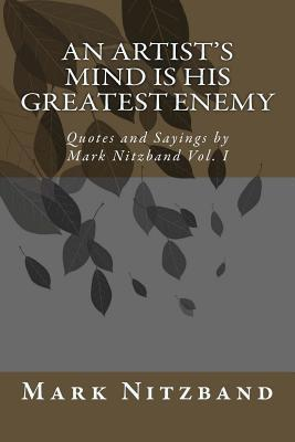 An Artists Mind Is His Greatest Enemy: Quotes and Sayings Mark Nitzband Vol. I by Mark D. Nitzband