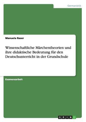 Wissenschaftliche Marchentheorien Und Ihre Didaktische Bedeutung Fur Den Deutschunterricht in Der Grundschule  by  Manuela Raser