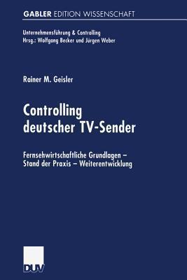 Controlling Deutscher TV-Sender: Fernsehwirtschaftliche Grundlagen Stand Der Praxis Weiterentwicklung Rainer Geisler