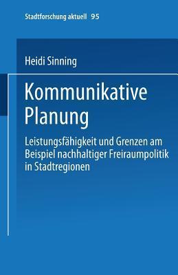 Kommunikative Planung: Leistungsfahigkeit Und Grenzen Am Beispiel Nachhaltiger Freiraumpolitik in Stadtregionen Heidi Sinning