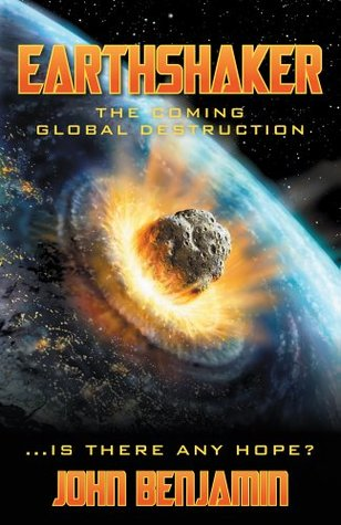Earthshaker : The Coming Global Destruction  by  John Benjamin