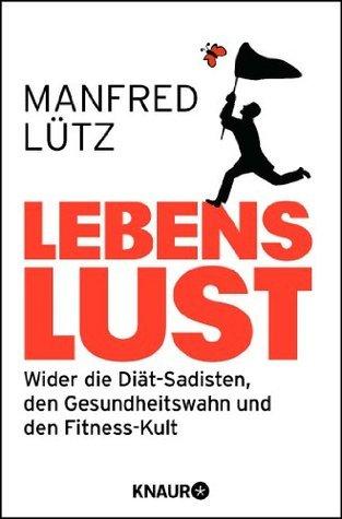 Lebenslust: Wider die Diät-Sadisten, den Gesundheitswahn und den Fitness-Kult  by  Manfred Lütz