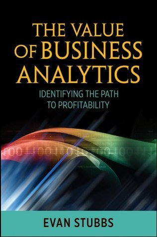 The Value of Business Analytics: Identifying the Path to Profitability (Wiley and SAS Business Series)  by  Evan Stubbs