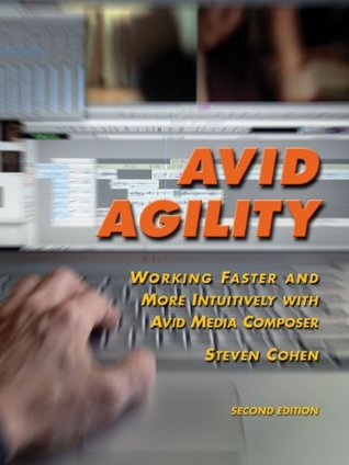 Avid Agility: Working Faster and More Intuitively with Avid Media Composer, Second Edition Steven Cohen