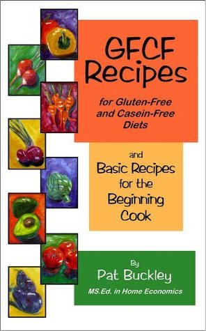GFCF Recipes for Gluten-free and Casein-free Diets and Basic Recipes for the Begining Cook Pat Buckley