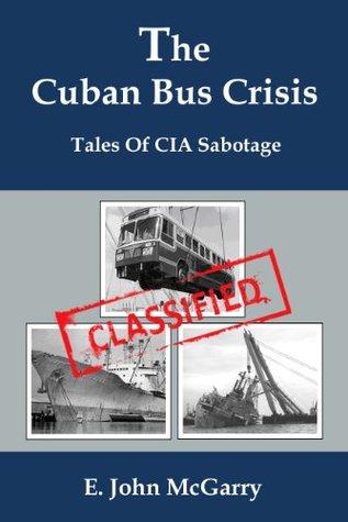 The Cuban Bus Crisis. Tales of CIA Sabotage.  by  E.John  McGarry