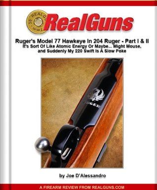 Real Guns: Rugers Model 77 Hawkeye in 204 Ruger Parts I and II (Article Reprint) Joe DAlessandro