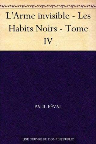 LArme invisible - Les Habits Noirs - Tome IV  by  Paul Féval