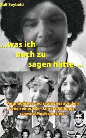 Was ich noch zu sagen hätte - Aufzeichnungen eines 80er-Jahre-Späthippie-Schwarz-Musiksportlers  by  Ralf Seybold