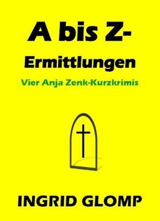 A bis Z-Ermittlungen - Vier Anja Zenk-Kurzkrimis Ingrid Glomp