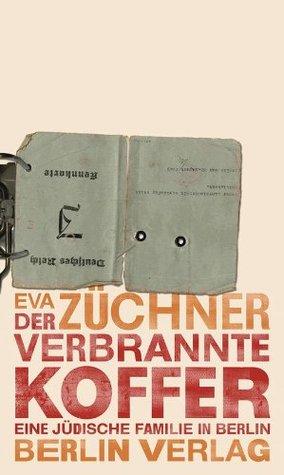 Der verbrannte Koffer: Eine jüdische Familie in Berlin Eva Züchner