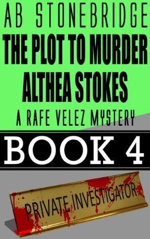 The Plot to Murder Althea Stokes -- Rafe Velez Mystery 4  by  A.B. Stonebridge