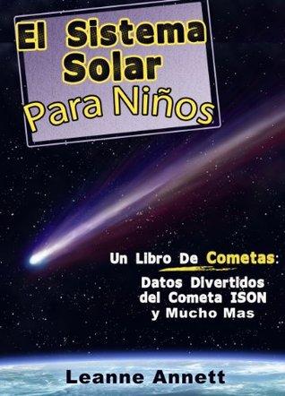 ¡El Sistema Solar Para Niños! Un Libro de Cometas: Datos Divertidos y Dibujos del Espacio y Cometas, con el Cometa ISON (Latin American Spanish Edition) (Kids Space Series)  by  Leanne Annett