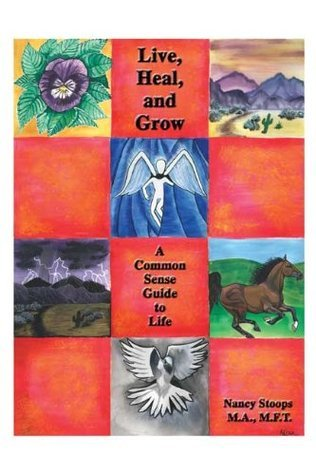 Live, Heal, and Grow: A Common Sense Guide to Life  by  Nancy Stoops