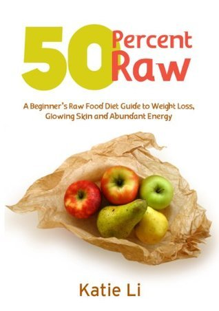 50 Percent Raw - A Beginners Raw Food Diet Guide to Weight Loss, Glowing Skin and Abundant Energy Katie Li