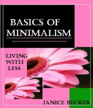 Basics of Minimalism: Living with less  by  Janice Becker