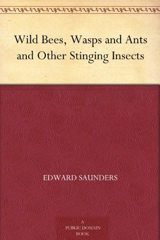 Wild Bees, Wasps and Ants and Other Stinging Insects Edward Saunders