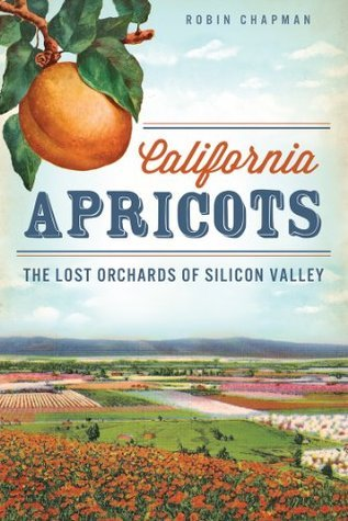 California Apricots: The Lost Orchards of Silicon Valley Robin Chapman