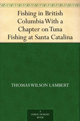 Fishing in British Columbia With a Chapter on Tuna Fishing at Santa Catalina  by  Thomas Wilson Lambert