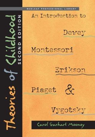 Theories of Childhood, Second Edition: An Introduction to Dewey, Montessori, Erikson, Piaget & Vygotsky Carol Garhart Mooney
