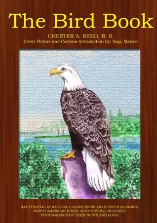 THE BIRD BOOK : Seven hundred north American Birds pictures and their knowledge include photographs of their nests and eggs (Annotated and Illustrated)  by  Chester A. Reed