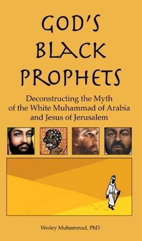Gods Black Prophets: Deconstructing the Myth of the White Muhammad of Arabia and Jesus of Jerusalem Wesley Muhammad