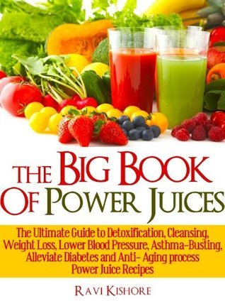The Big Book Of Power Juices: The Ultimate Guide to Detoxification, Cleansing,Weight Loss, Lower Blood Pressure, Asthma-Busting, Alleviate Diabetes and Anti- Aging Process Power Juice Recipes  by  Ravi Kishore