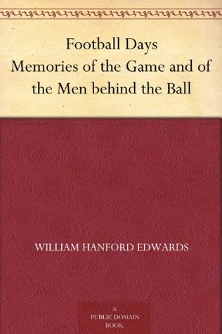 Football Days Memories of the Game and of the Men behind the Ball  by  William Hanford Edwards