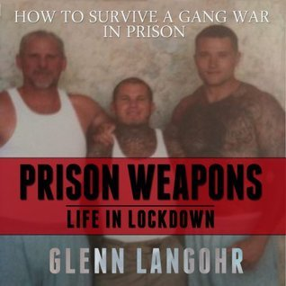 How to Make Prison Weapons to Survive a Gang War in Prison: A Memoir of Life in Lockdown with Serial Killers, Mobsters and Gang Bangers  by  Glenn Langohr