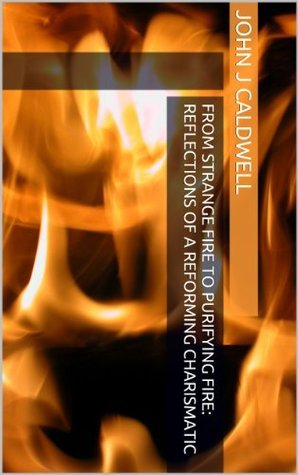 From Strange Fire to Purifying Fire: Reflections of a Reforming Charismatic John J. Caldwell