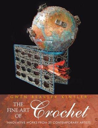 The Fine Art of Crochet: INNOVATIVE WORKS FROM 20 CONTEMPORARY ARTISTS  by  Gwen Blakley Kinsler