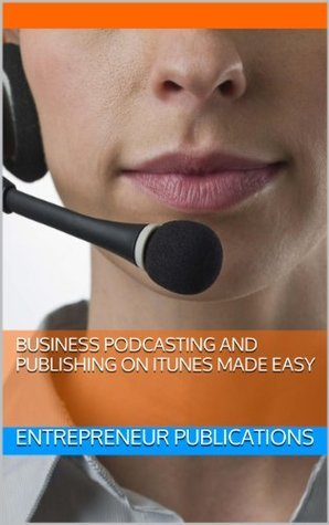 Business Podcasting And Publishing On iTunes Made Easy  by  Entrepreneur Publications