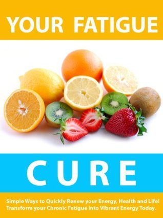 Your Fatigue Cure --- Simple Ways to Quickly Renew your Energy, Health, and Life! ---  Transform your Chronic Fatigue into Vibrant Energy Today!  by  Doug Lee