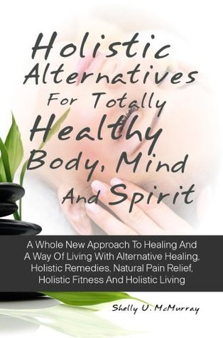 Holistic Alternatives For Totally Healthy Body, Mind And Spirit: A Whole New Approach To Healing And A Way Of Living With Alternative Healing, Holistic Remedies, Natural Pain Relief, Holistic Fitness  by  Shelly U.  McMurray