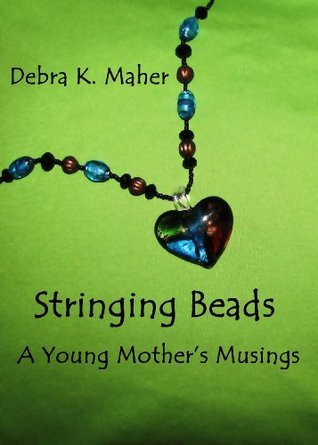 Stringing Beads - A Young Mothers Musings  by  Debra K. Maher
