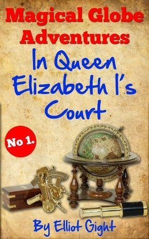 In Queen Elizabeth Is Court (Magical Globe Adventures, #1) Elliot Gight