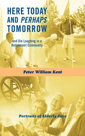 Here Today and Perhaps Tomorrow: and Die Laughing in a Retirement Community-Portraits of Elderly Care  by  Peter William Kent