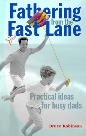 Fathering From the Fast Lane Bruce  Robinson