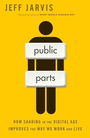 Public Parts: How Sharing in the Digital Age Improves the Way We Work and Live Jeff Jarvis